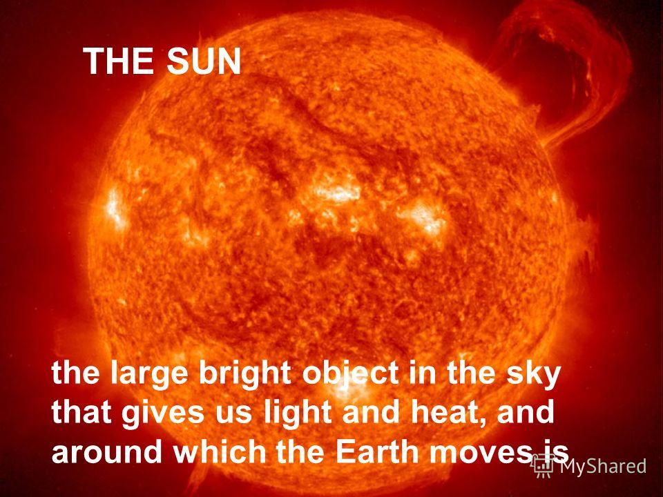 THE SUN the large bright object in the sky that gives us light and heat, and around which the Earth moves is