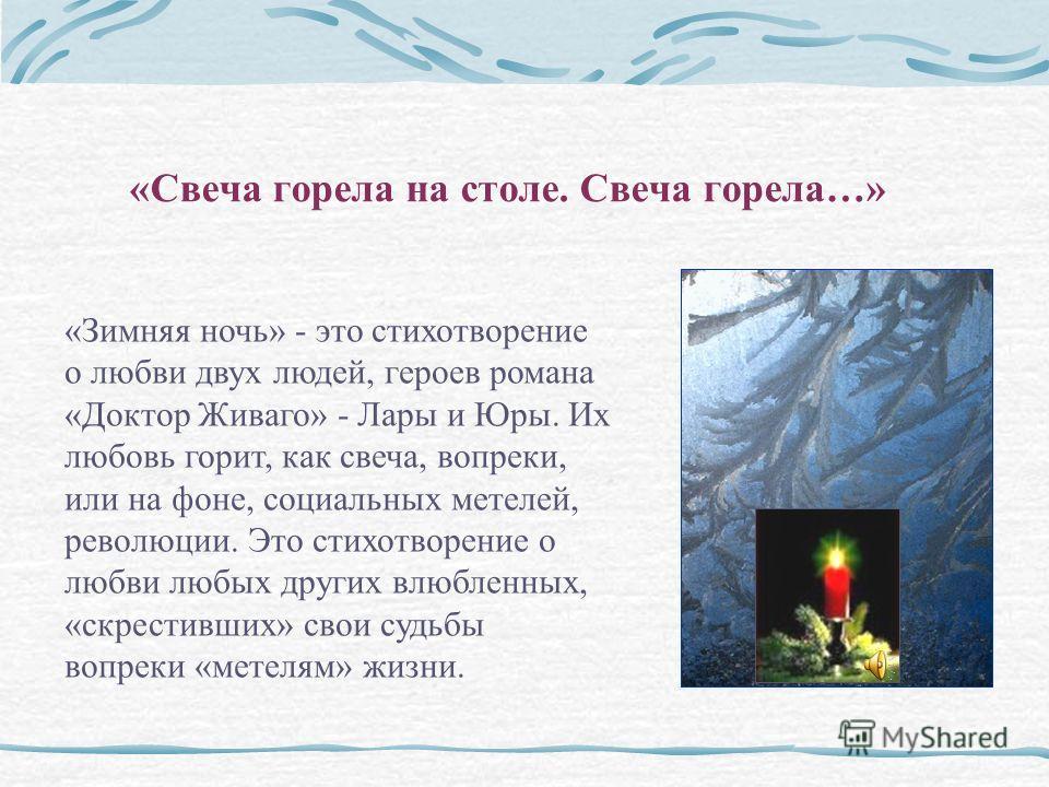 «Свеча горела на столе. Свеча горела…» «Зимняя ночь» - это стихотворение о любви двух людей, героев романа «Доктор Живаго» - Лары и Юры. Их любовь горит, как свеча, вопреки, или на фоне, социальных метелей, революции. Это стихотворение о любви любых