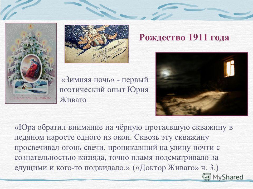 Рождество 1911 года «Зимняя ночь» - первый поэтический опыт Юрия Живаго «Юра обратил внимание на чёрную протаявшую скважину в ледяном наросте одного из окон. Сквозь эту скважину просвечивал огонь свечи, проникавший на улицу почти с сознательностью вз