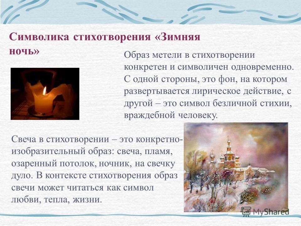 Символика стихотворения «Зимняя ночь» Образ метели в стихотворении конкретен и символичен одновременно. С одной стороны, это фон, на котором развертывается лирическое действие, с другой – это символ безличной стихии, враждебной человеку. Свеча в стих
