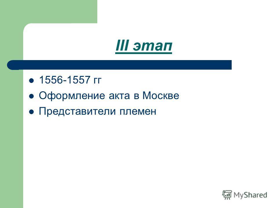 III этап 1556-1557 гг Оформление акта в Москве Представители племен