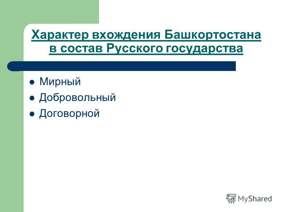 Характер вхождения Башкортостана в состав Русского государства Мирный Добровольный Договорной