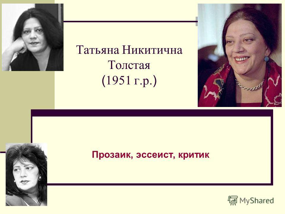 Татьяна Никитична Толстая ( 1951 г.р. ) Прозаик, эссеист, критик
