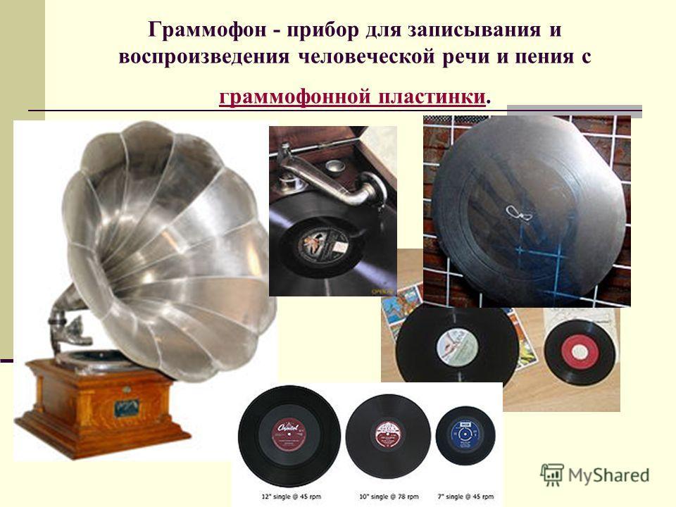 Граммофон - прибор для записывания и воспроизведения человеческой речи и пения с граммофонной пластинки. граммофонной пластинки