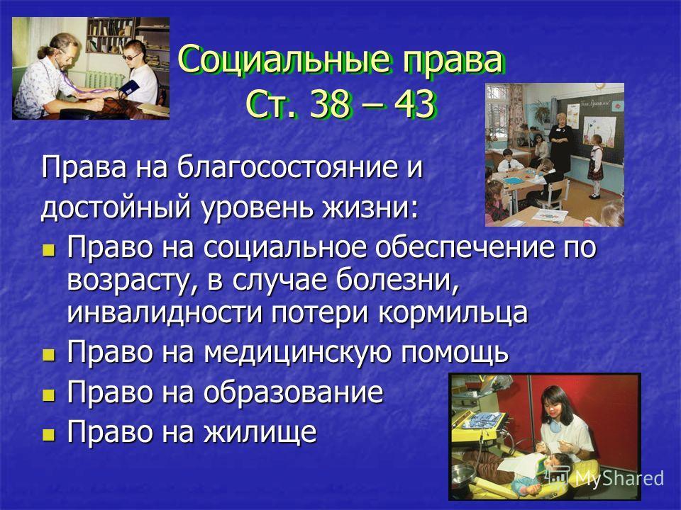 Социальные права Ст. 38 – 43 Социальные права Ст. 38 – 43 Права на благосостояние и достойный уровень жизни: Право на социальное обеспечение по возрасту, в случае болезни, инвалидности потери кормильца Право на медицинскую помощь Право на образование