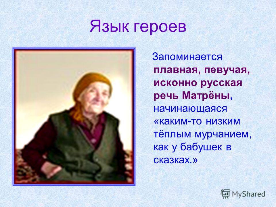 Язык героев Запоминается плавная, певучая, исконно русская речь Матрёны, начинающаяся «каким-то низким тёплым мурчанием, как у бабушек в сказках.»