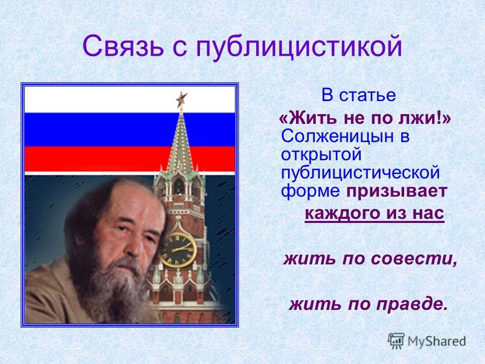 Связь с публицистикой В статье «Жить не по лжи!» Солженицын в открытой публицистической форме призывает каждого из нас жить по совести, жить по правде.