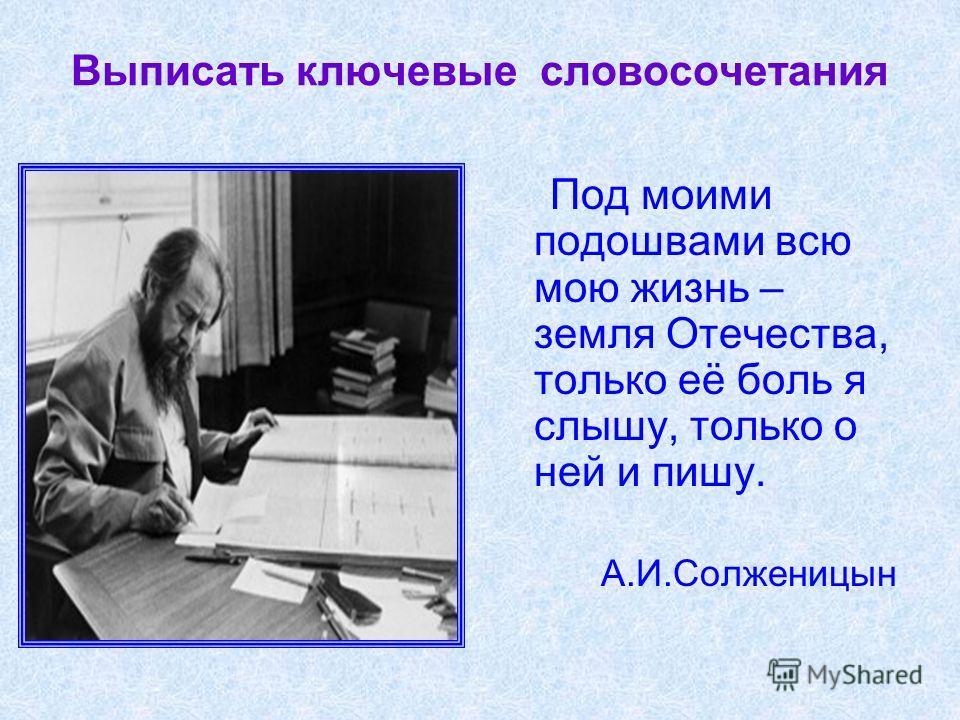 Выписать ключевые словосочетания Под моими подошвами всю мою жизнь – земля Отечества, только её боль я слышу, только о ней и пишу. А.И.Солженицын