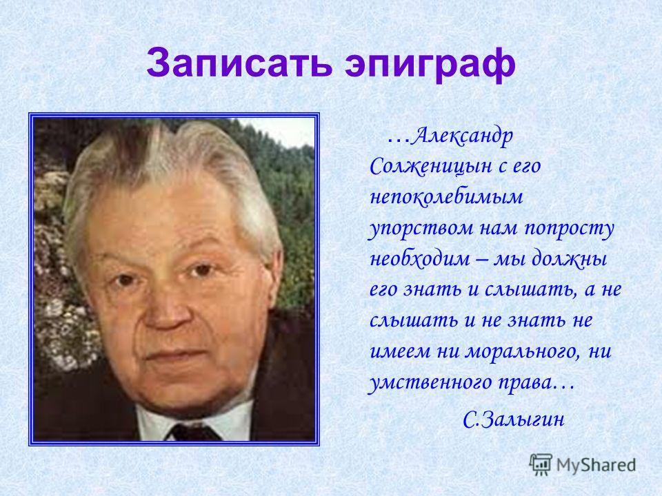 Записать эпиграф … Александр Солженицын с его непоколебимым упорством нам попросту необходим – мы должны его знать и слышать, а не слышать и не знать не имеем ни морального, ни умственного права… С.Залыгин