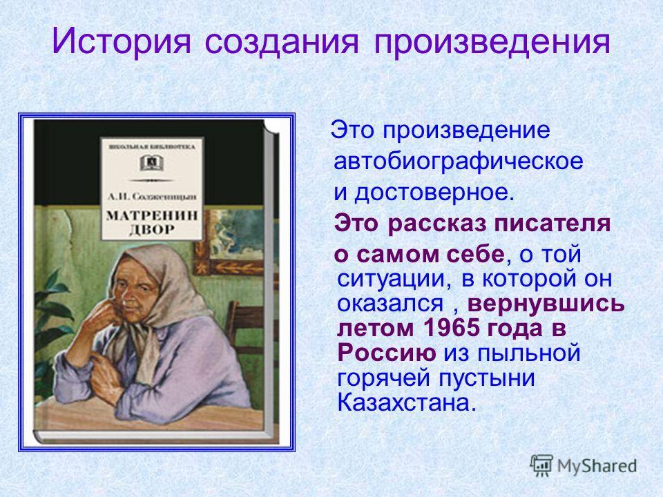 История создания произведения Это произведение автобиографическое и достоверное. Это рассказ писателя о самом себе, о той ситуации, в которой он оказался, вернувшись летом 1965 года в Россию из пыльной горячей пустыни Казахстана.
