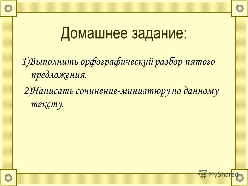 Домашнее задание: 1)Выполнить орфографический разбор пятого предложения. 2)Написать сочинение-миниатюру по данному тексту.