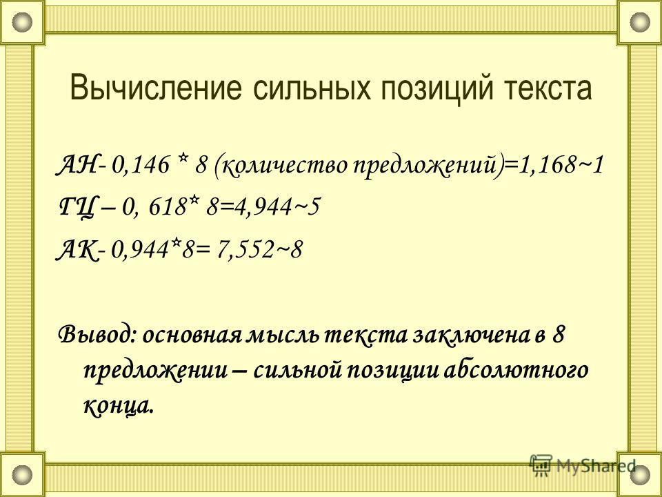 Вычисление сильных позиций текста АН- 0,146 * 8 (количество предложений)=1,168~1 ГЦ – 0, 618* 8=4,944~5 АК- 0,944*8= 7,552~8 Вывод: основная мысль текста заключена в 8 предложении – сильной позиции абсолютного конца.