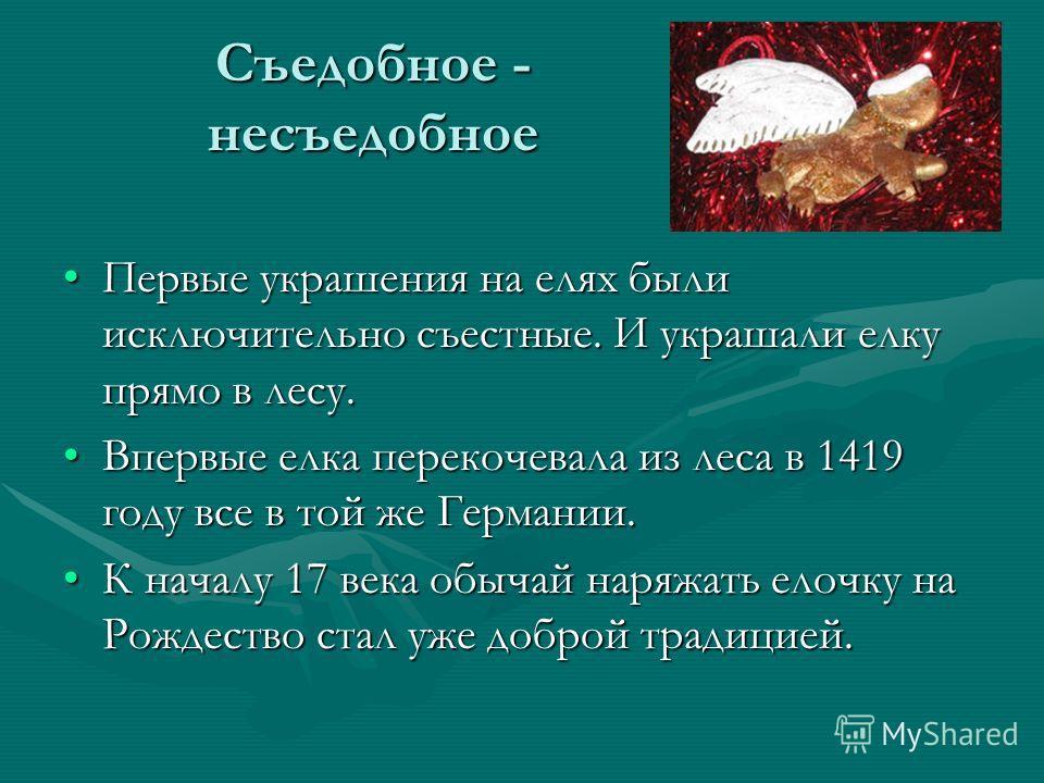 Съедобное - несъедобное Первые украшения на елях были исключительно съестные. И украшали елку прямо в лесу.Первые украшения на елях были исключительно съестные. И украшали елку прямо в лесу. Впервые елка перекочевала из леса в 1419 году все в той же