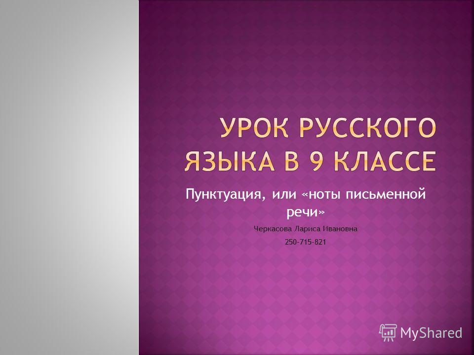 Пунктуация, или «ноты письменной речи» Черкасова Лариса Ивановна 250-715-821