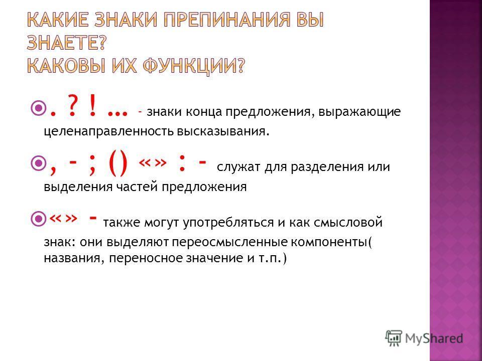 . ? ! … - знаки конца предложения, выражающие целенаправленность высказывания., - ; () «» : - служат для разделения или выделения частей предложения «» - также могут употребляться и как смысловой знак: они выделяют переосмысленные компоненты( названи