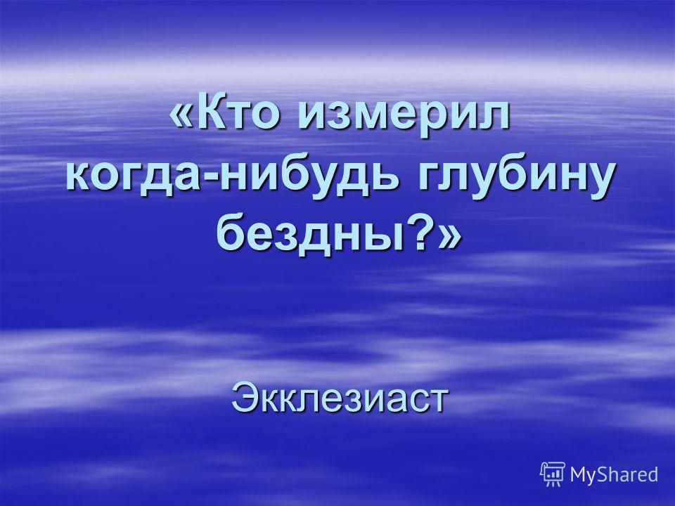 «Кто измерил когда-нибудь глубину бездны?» Экклезиаст