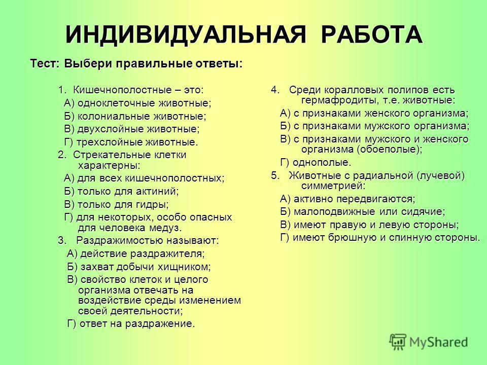 ИНДИВИДУАЛЬНАЯ РАБОТА Тест: Выбери правильные ответы: 1. Кишечнополостные – это: А) одноклеточные животные; А) одноклеточные животные; Б) колониальные животные; Б) колониальные животные; В) двухслойные животные; В) двухслойные животные; Г) трехслойны