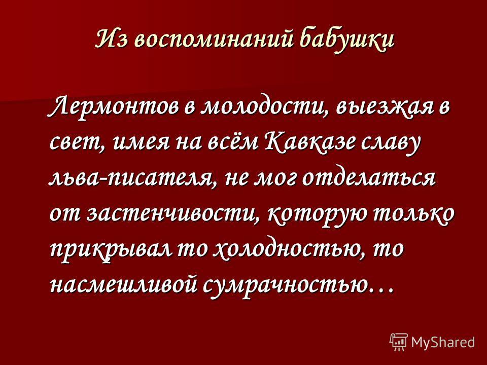 Из воспоминаний бабушки Лермонтов в молодости, выезжая в свет, имея на всём Кавказе славу льва-писателя, не мог отделаться от застенчивости, которую только прикрывал то холодностью, то насмешливой сумрачностью… Лермонтов в молодости, выезжая в свет,