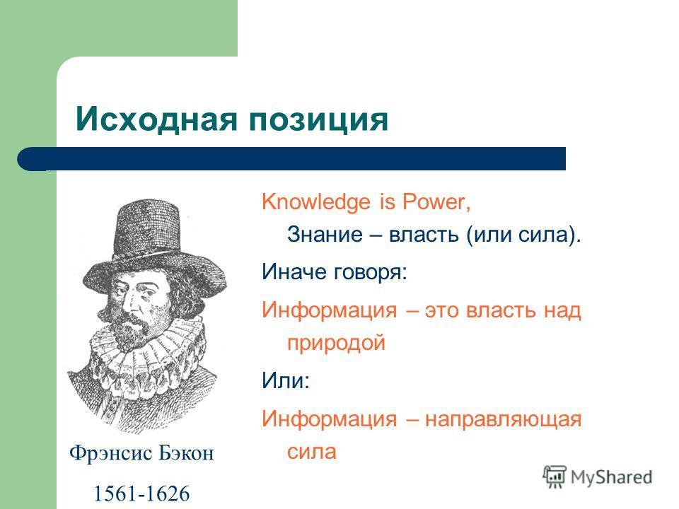 Исходная позиция Knowledge is Power, Знание – власть (или сила). Иначе говоря: Информация – это власть над природой Или: Информация – направляющая сила Фрэнсис Бэкон 1561-1626