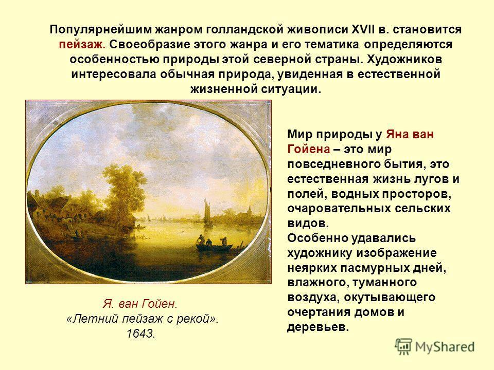 Популярнейшим жанром голландской живописи XVII в. становится пейзаж. Своеобразие этого жанра и его тематика определяются особенностью природы этой северной страны. Художников интересовала обычная природа, увиденная в естественной жизненной ситуации.