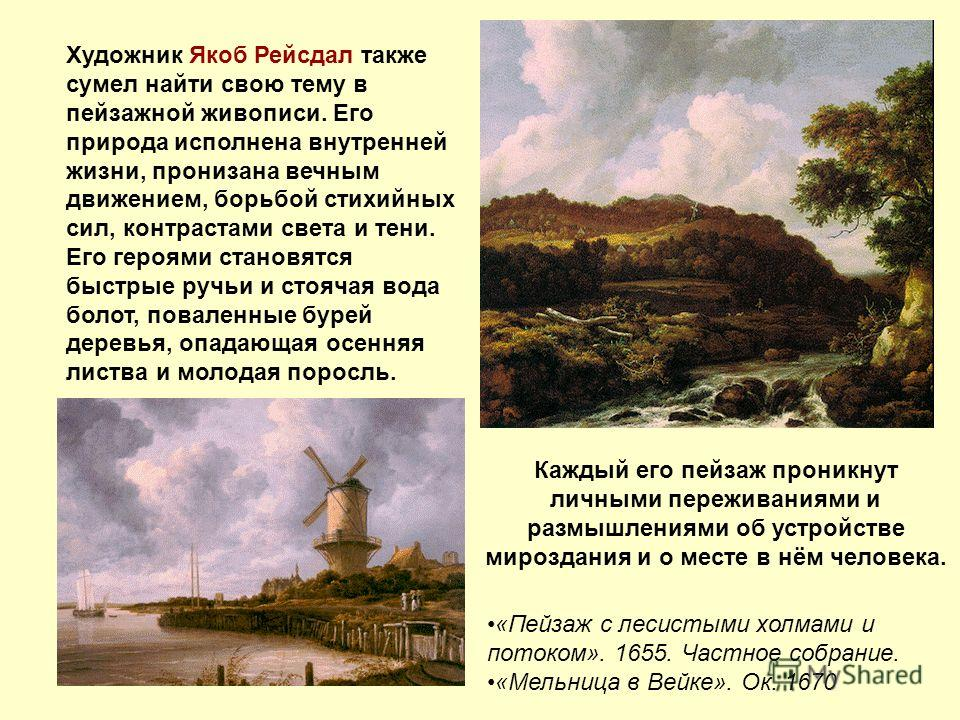 Художник Якоб Рейсдал также сумел найти свою тему в пейзажной живописи. Его природа исполнена внутренней жизни, пронизана вечным движением, борьбой стихийных сил, контрастами света и тени. Его героями становятся быстрые ручьи и стоячая вода болот, по