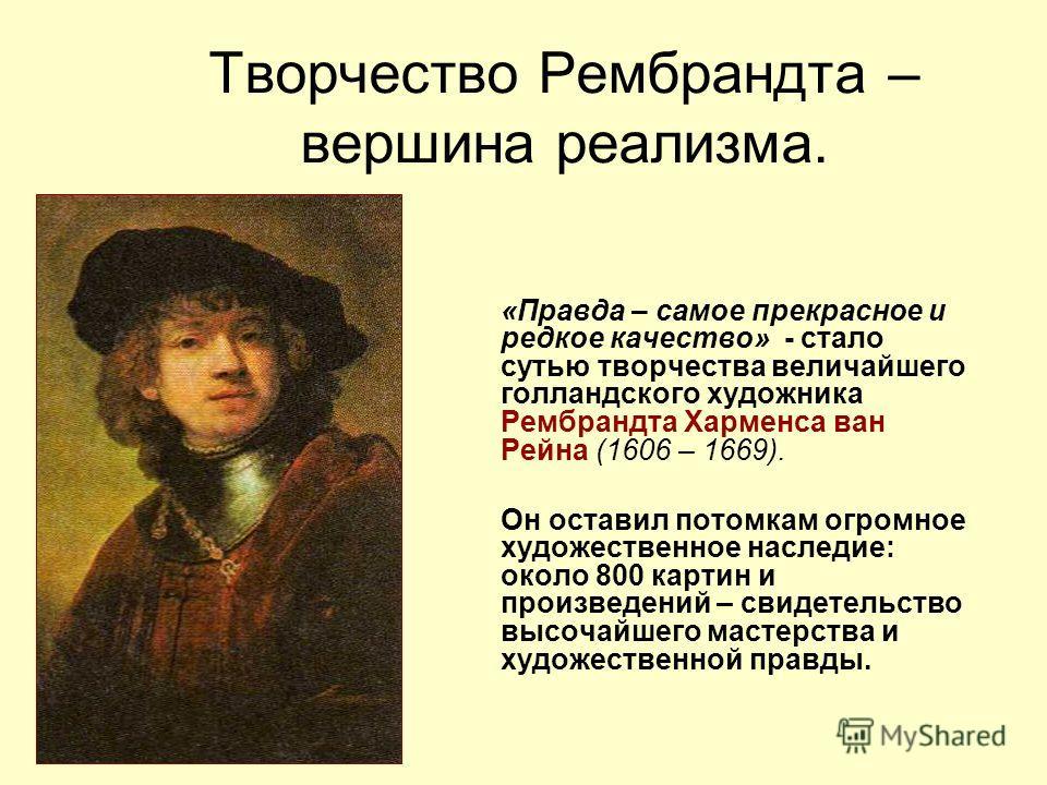 Творчество Рембрандта – вершина реализма. «Правда – самое прекрасное и редкое качество» - стало сутью творчества величайшего голландского художника Рембрандта Харменса ван Рейна (1606 – 1669). Он оставил потомкам огромное художественное наследие: око