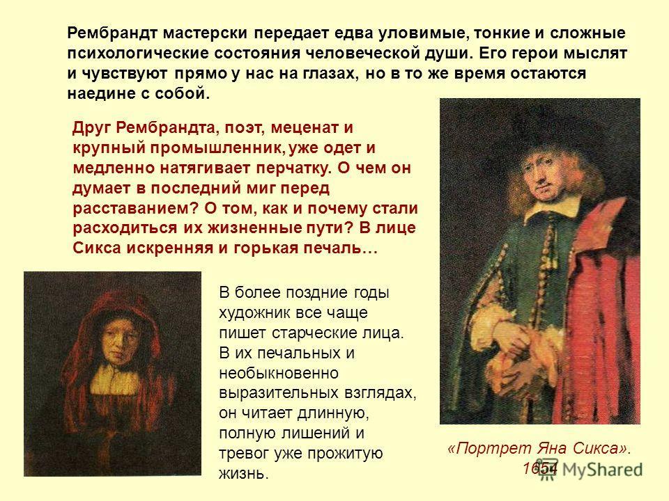 Рембрандт мастерски передает едва уловимые, тонкие и сложные психологические состояния человеческой души. Его герои мыслят и чувствуют прямо у нас на глазах, но в то же время остаются наедине с собой. «Портрет Яна Сикса». 1654 Друг Рембрандта, поэт,