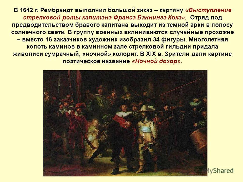В 1642 г. Рембрандт выполнил большой заказ – картину «Выступление стрелковой роты капитана Франса Баннинга Кока». Отряд под предводительством бравого капитана выходит из темной арки в полосу солнечного света. В группу военных вклиниваются случайные п