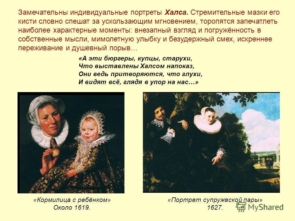 «Кормилица с ребёнком» Около 1619. «Портрет супружеской пары» 1627. Замечательны индивидуальные портреты Халса. Стремительные мазки его кисти словно спешат за ускользающим мгновением, торопятся запечатлеть наиболее характерные моменты: внезапный взгл