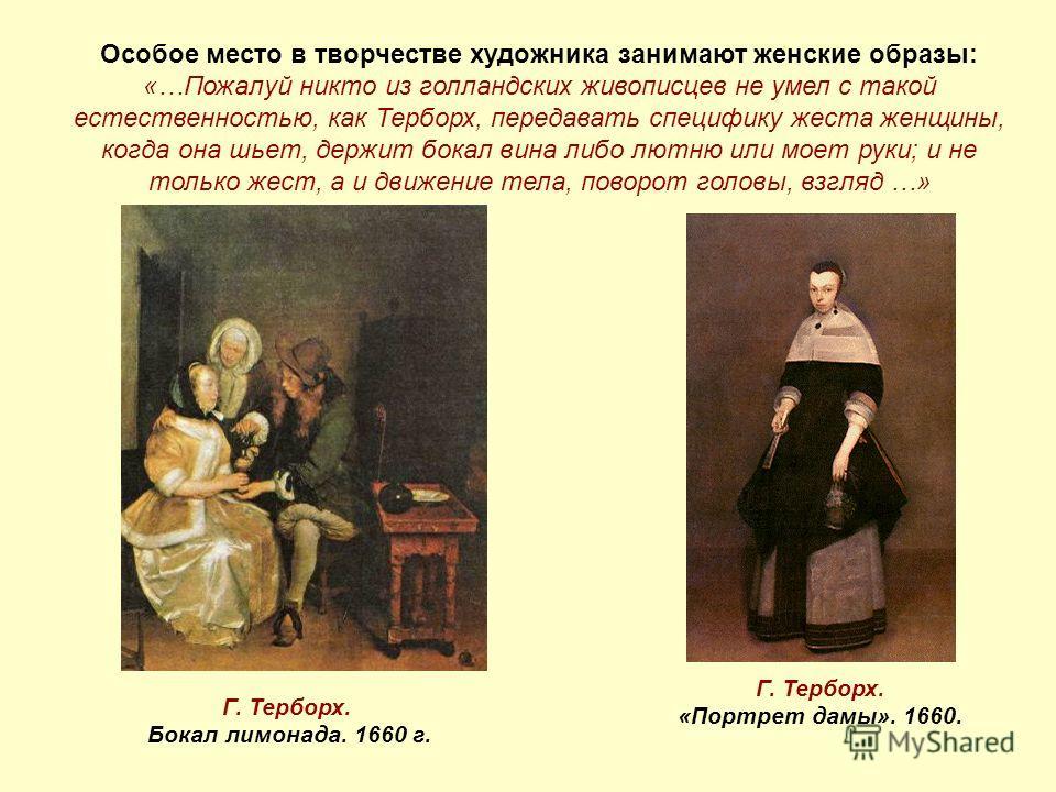 Особое место в творчестве художника занимают женские образы: «…Пожалуй никто из голландских живописцев не умел с такой естественностью, как Терборх, передавать специфику жеста женщины, когда она шьет, держит бокал вина либо лютню или моет руки; и не