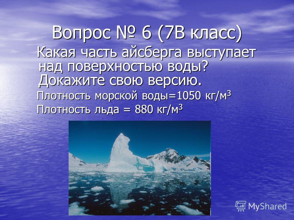 Вопрос 6 (7В класс) Какая часть айсберга выступает над поверхностью воды? Докажите свою версию. Какая часть айсберга выступает над поверхностью воды? Докажите свою версию. Плотность морской воды=1050 кг/м 3 Плотность морской воды=1050 кг/м 3 Плотност