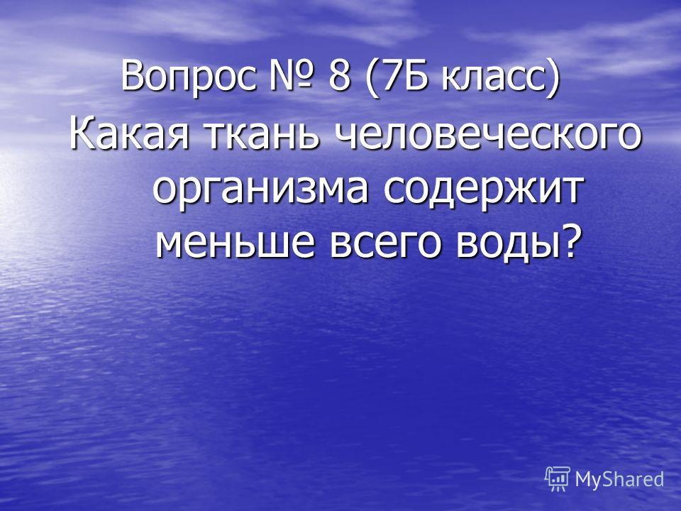 Вопрос 8 (7Б класс) Какая ткань человеческого организма содержит меньше всего воды?
