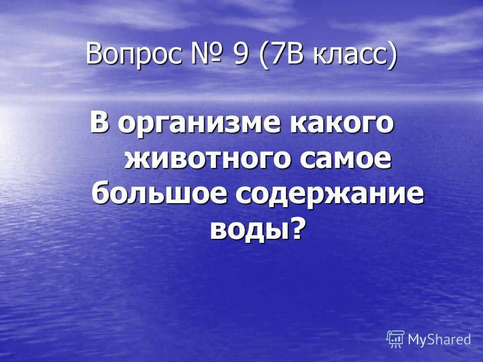 Вопрос 9 (7В класс) В организме какого животного самое большое содержание воды?