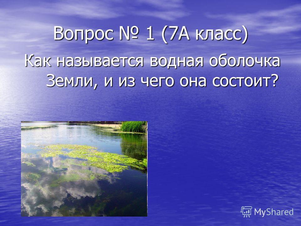 Вопрос 1 (7А класс) Как называется водная оболочка Земли, и из чего она состоит?