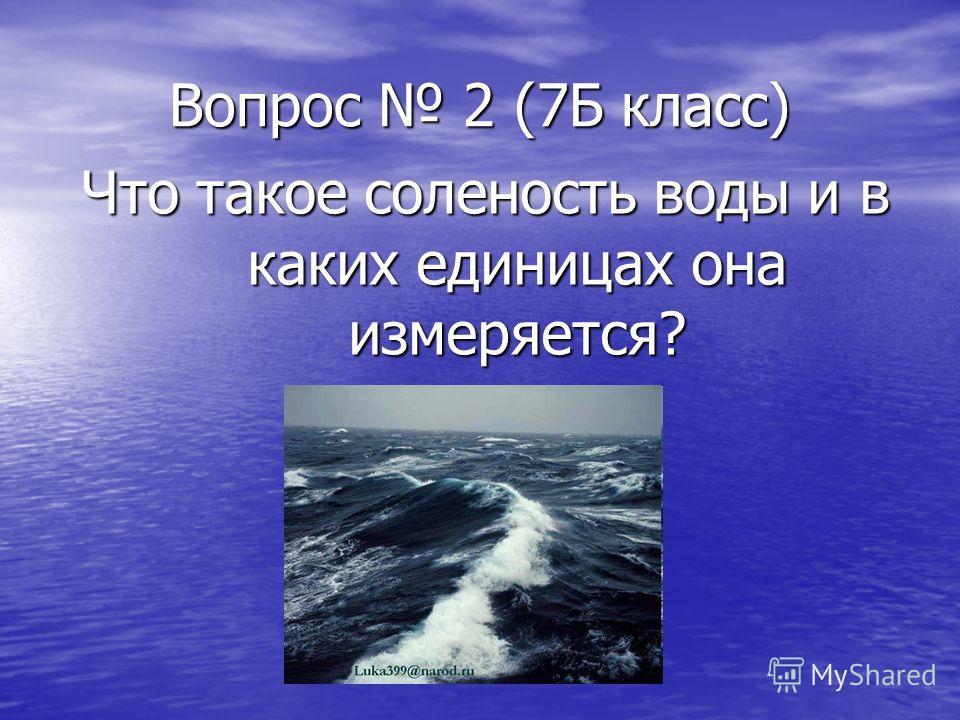 Вопрос 2 (7Б класс) Что такое соленость воды и в каких единицах она измеряется?