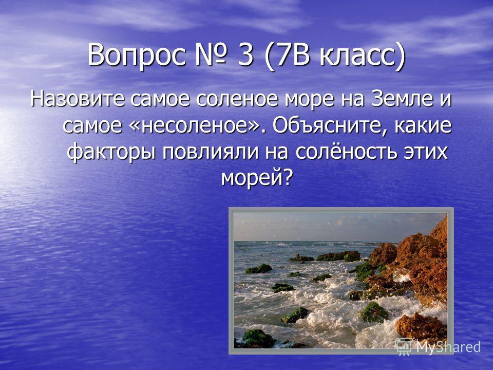 Вопрос 3 (7В класс) Назовите самое соленое море на Земле и самое «несоленое». Объясните, какие факторы повлияли на солёность этих морей?