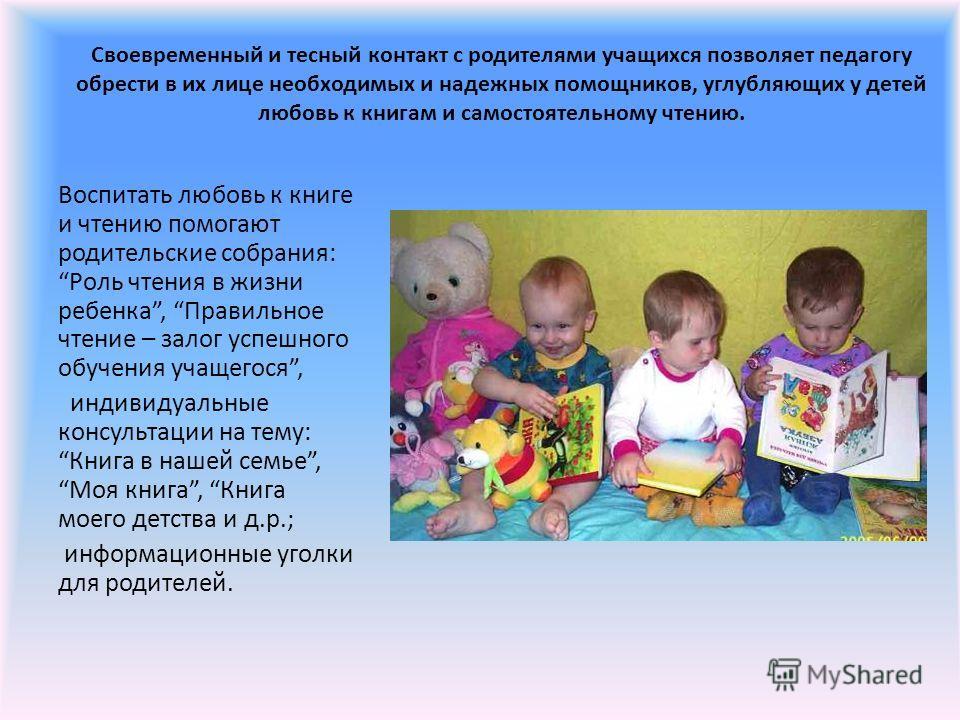 Своевременный и тесный контакт с родителями учащихся позволяет педагогу обрести в их лице необходимых и надежных помощников, углубляющих у детей любовь к книгам и самостоятельному чтению. Воспитать любовь к книге и чтению помогают родительские собран
