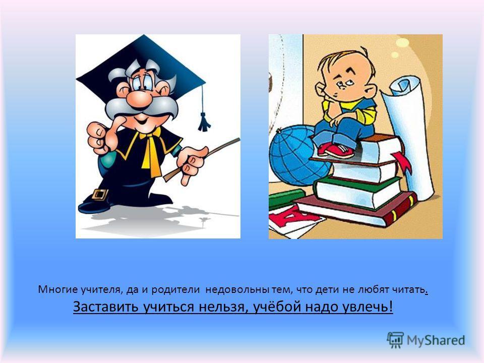 Многие учителя, да и родители недовольны тем, что дети не любят читать. Заставить учиться нельзя, учёбой надо увлечь!