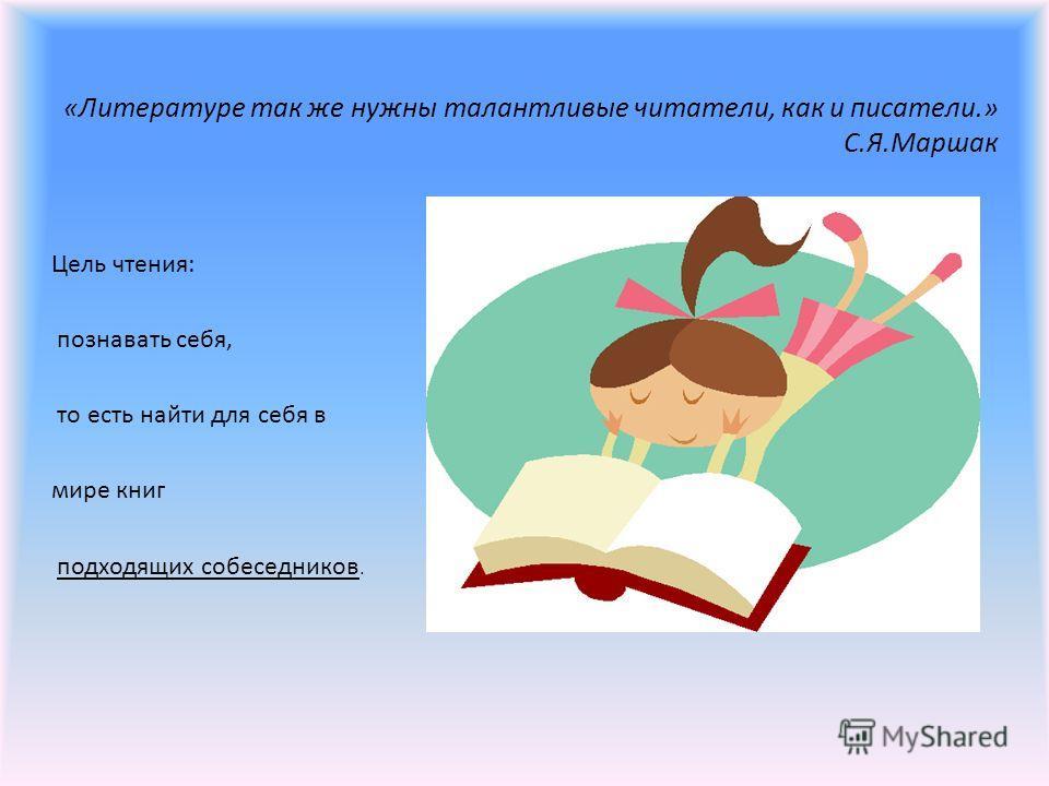 «Литературе так же нужны талантливые читатели, как и писатели.» С.Я.Маршак Цель чтения: познавать себя, то есть найти для себя в мире книг подходящих собеседников.