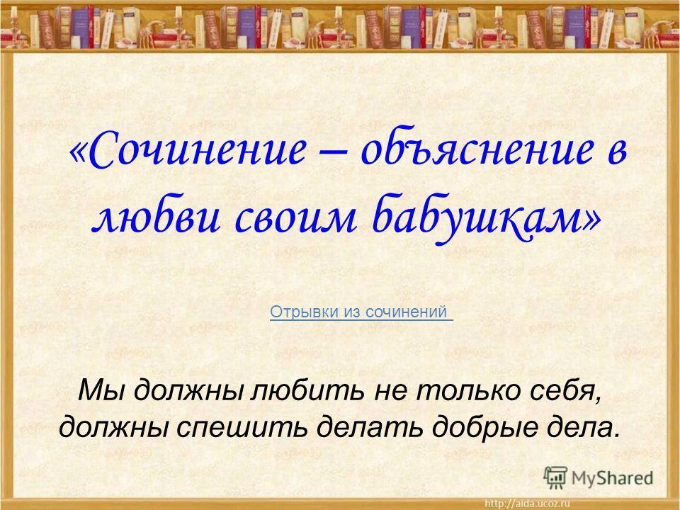 «Сочинение – объяснение в любви своим бабушкам» Отрывки из сочинений Мы должны любить не только себя, должны спешить делать добрые дела.