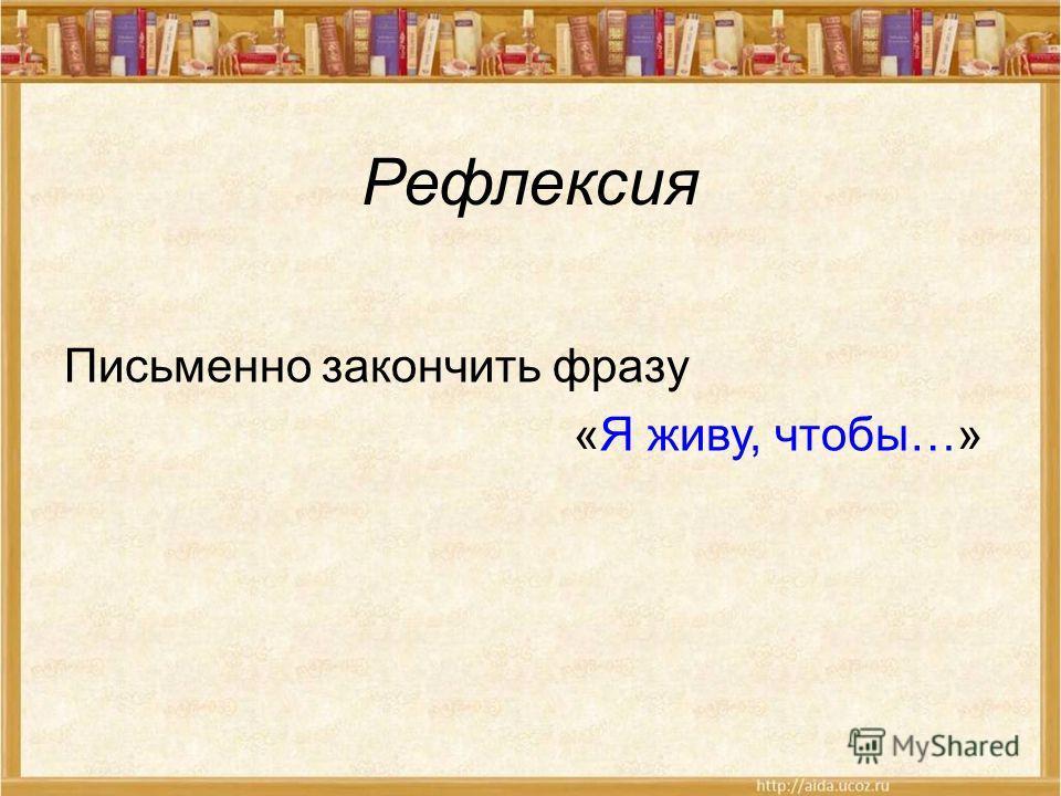 Рефлексия Письменно закончить фразу «Я живу, чтобы…»