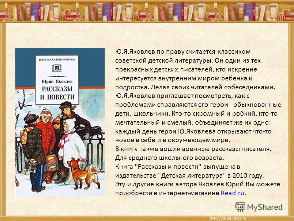 Ю.Я.Яковлев по праву считается классиком советской детской литературы. Он один из тех прекрасных детских писателей, кто искренне интересуется внутренним миром ребенка и подростка. Делая своих читателей собеседниками, Ю.Я.Яковлев приглашает посмотреть