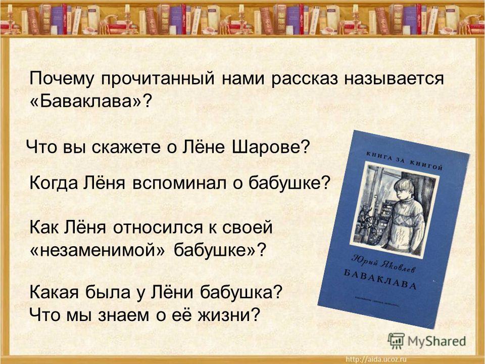 Почему прочитанный нами рассказ называется «Баваклава»? Что вы скажете о Лёне Шарове? Когда Лёня вспоминал о бабушке? Как Лёня относился к своей «незаменимой» бабушке»? Какая была у Лёни бабушка? Что мы знаем о её жизни?
