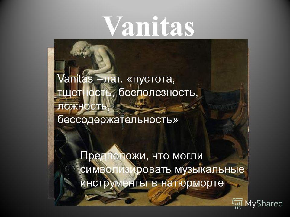 Vanitas Vanitas –лат. «пустота, тщетность, бесполезность, ложность, бессодержательность» Предположи, что могли символизировать музыкальные инструменты в натюрморте