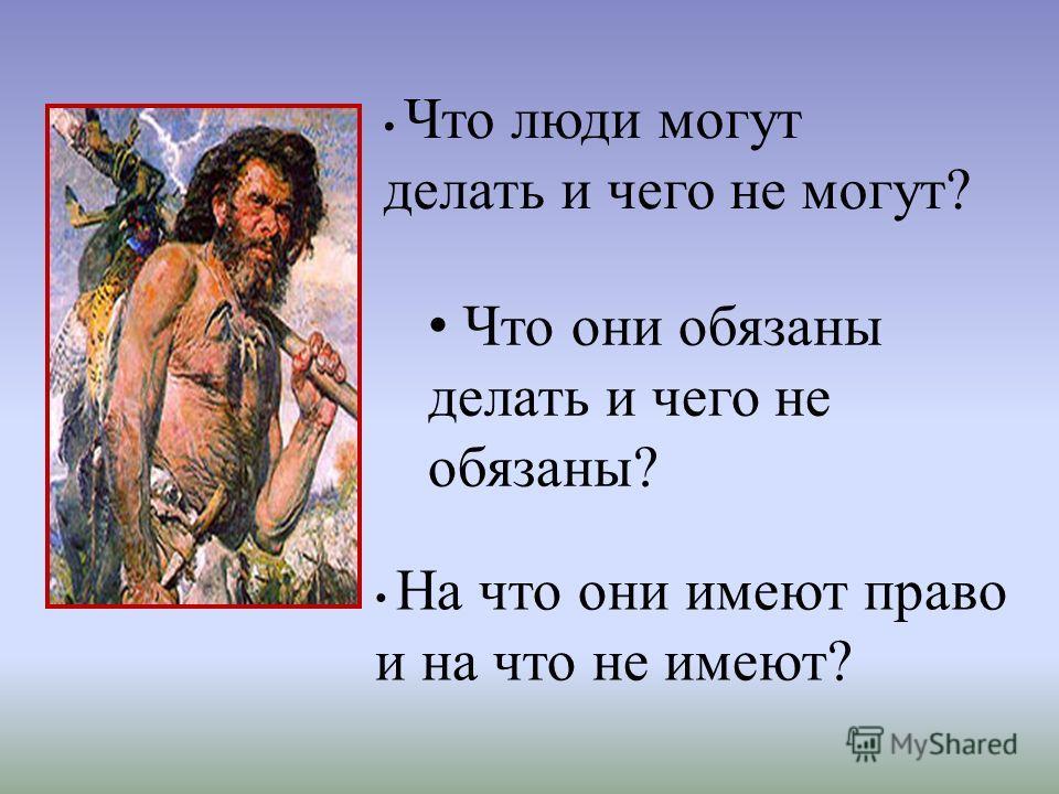 Что люди могут делать и чего не могут? Что они обязаны делать и чего не обязаны? На что они имеют право и на что не имеют?