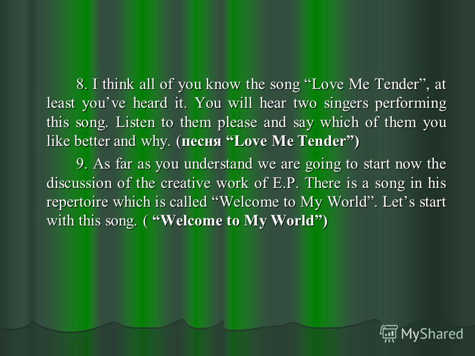 8. I think all of you know the song Love Me Tender, at least youve heard it. You will hear two singers performing this song. Listen to them please and say which of them you like better and why. (песня Love Me Tender) 9. As far as you understand we ar