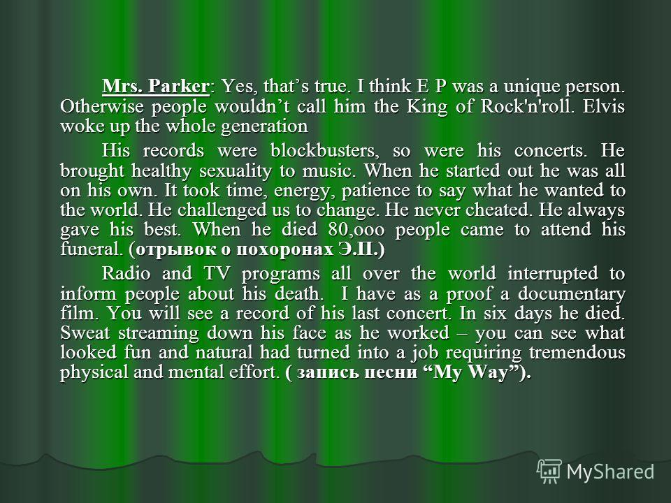 Mrs. Parker: Yes, thats true. I think E P was a unique person. Otherwise people wouldnt call him the King of Rock'n'roll. Elvis woke up the whole generation His records were blockbusters, so were his concerts. He brought healthy sexuality to music. W