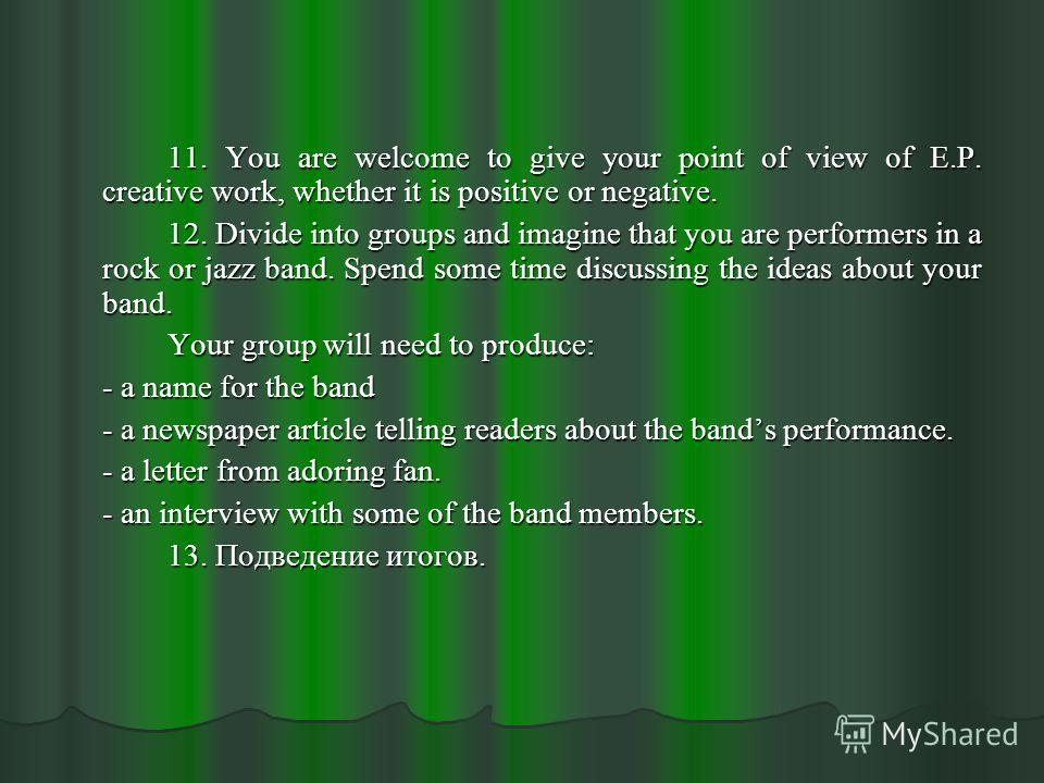 11. You are welcome to give your point of view of E.P. creative work, whether it is positive or negative. 12. Divide into groups and imagine that you are performers in a rock or jazz band. Spend some time discussing the ideas about your band. Your gr
