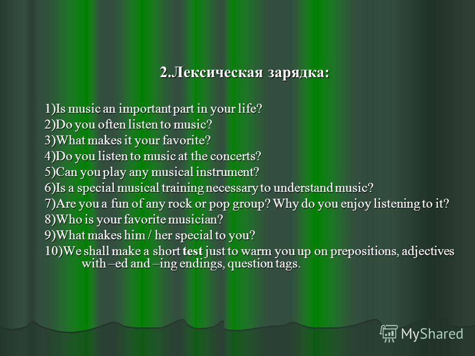 2.Лексическая зарядка: 2.Лексическая зарядка: 1)Is music an important part in your life? 2)Do you often listen to music? 3)What makes it your favorite? 4)Do you listen to music at the concerts? 5)Can you play any musical instrument? 6)Is a special mu