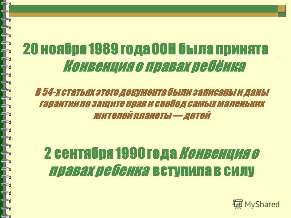 20 ноября 1989 года ООН была принята Конвенция о правах ребёнка В 54-х статьях этого документа были записаны и даны гарантии по защите прав и свобод самых маленьких жителей планеты детей 2 сентября 1990 года Конвенция о правах ребенка вступила в силу